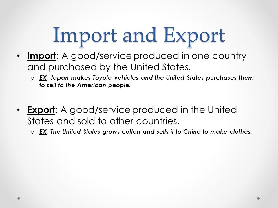 Import and Export Import: A good/service produced in one country and purchased by the United States.