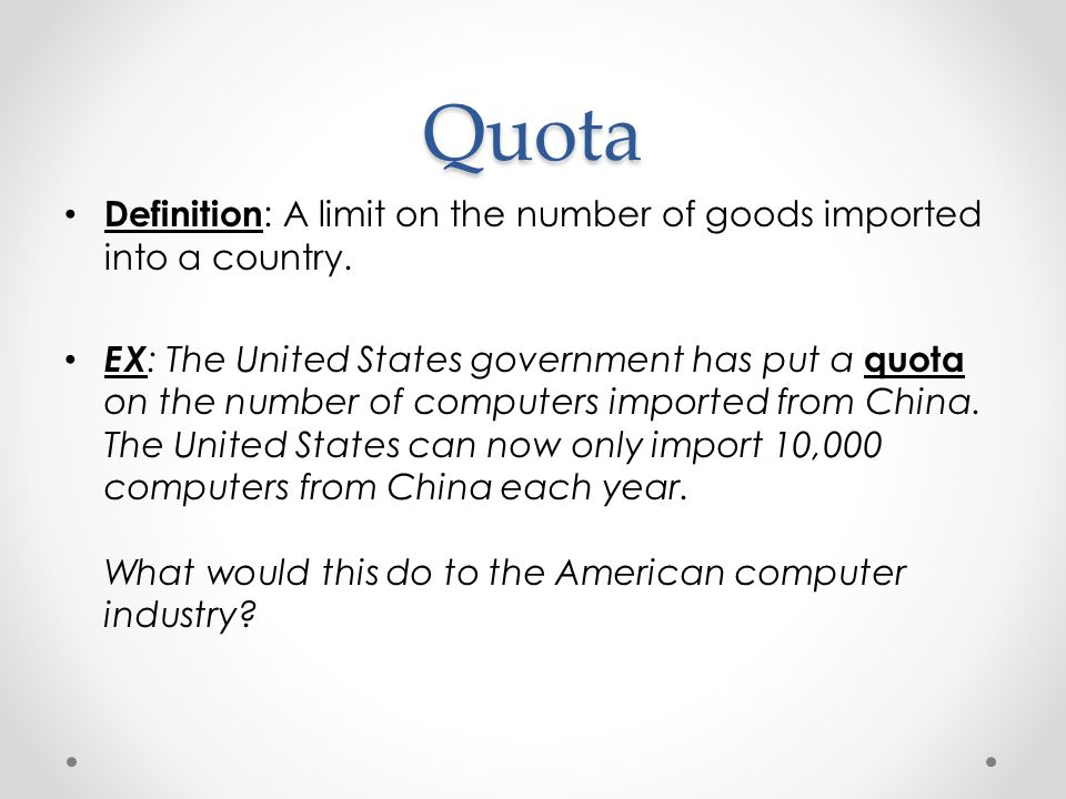Quota Definition: A limit on the number of goods imported into a country.