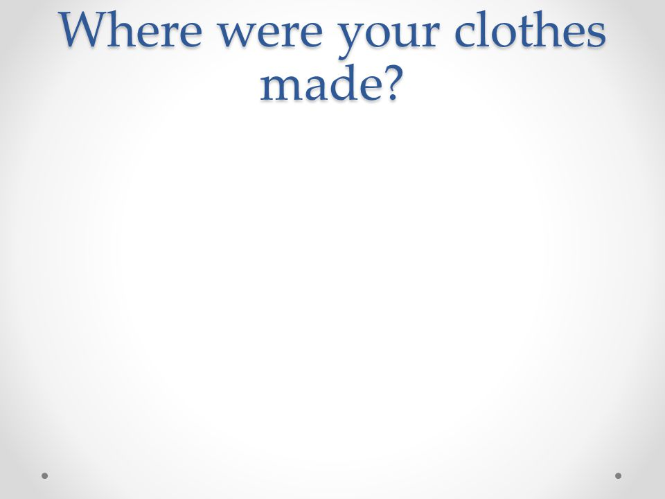 Where were your clothes made