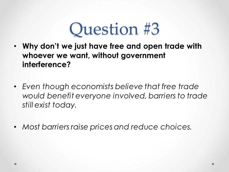 Question #3 Why don't we just have free and open trade with whoever we want, without government interference