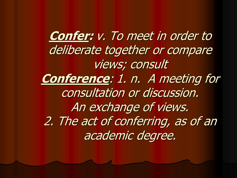 Confer: v. To meet in order to deliberate together or compare views; consult Conference: 1.