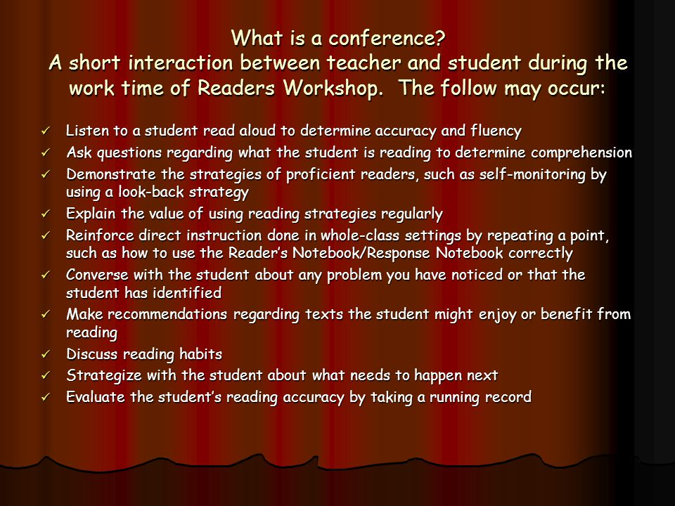 What is a conference A short interaction between teacher and student during the work time of Readers Workshop. The follow may occur: