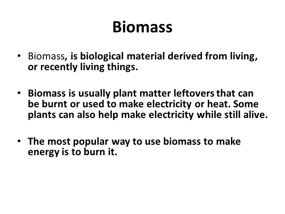 Biomass Biomass, is biological material derived from living, or recently living things.