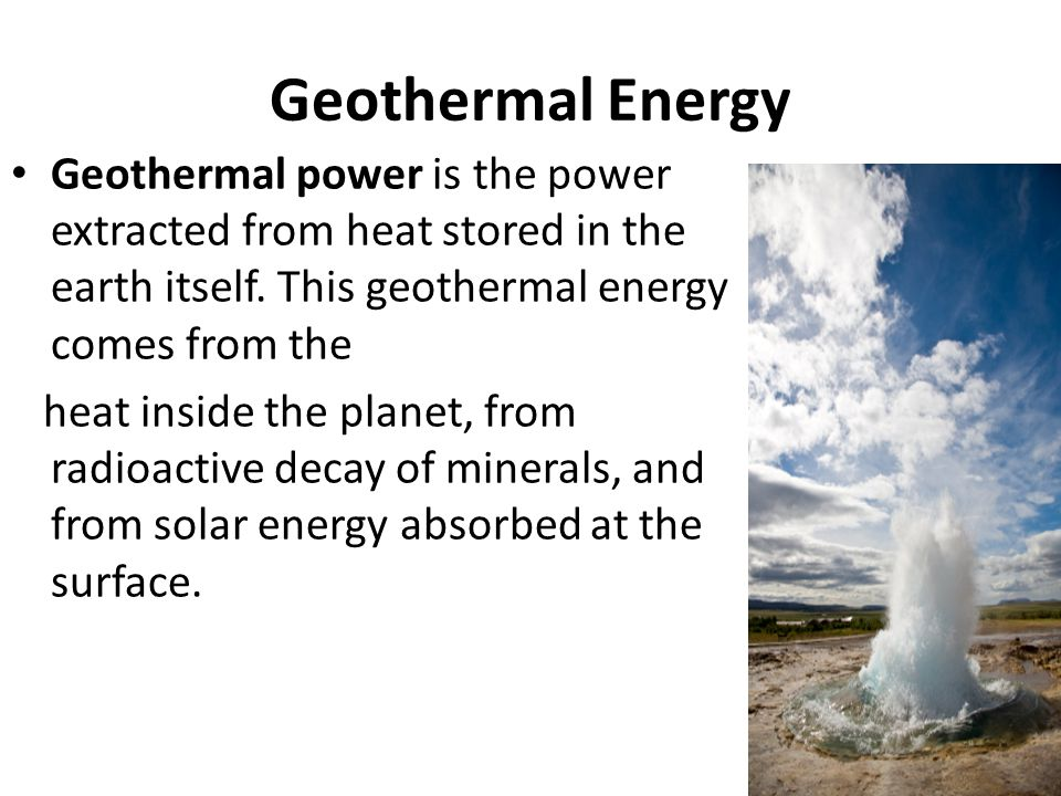 Geothermal Energy Geothermal power is the power extracted from heat stored in the earth itself. This geothermal energy comes from the.