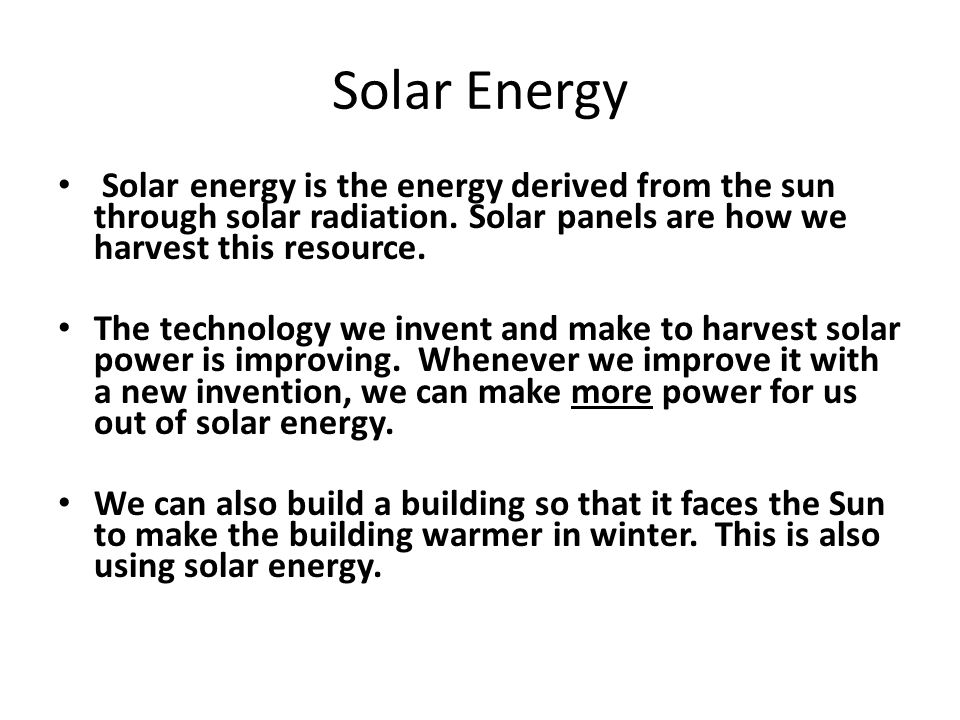 Solar Energy Solar energy is the energy derived from the sun through solar radiation. Solar panels are how we harvest this resource.