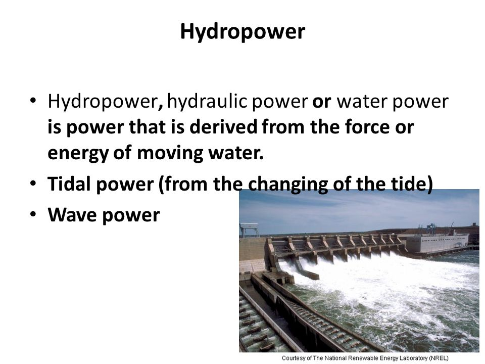 Hydropower Hydropower, hydraulic power or water power is power that is derived from the force or energy of moving water.