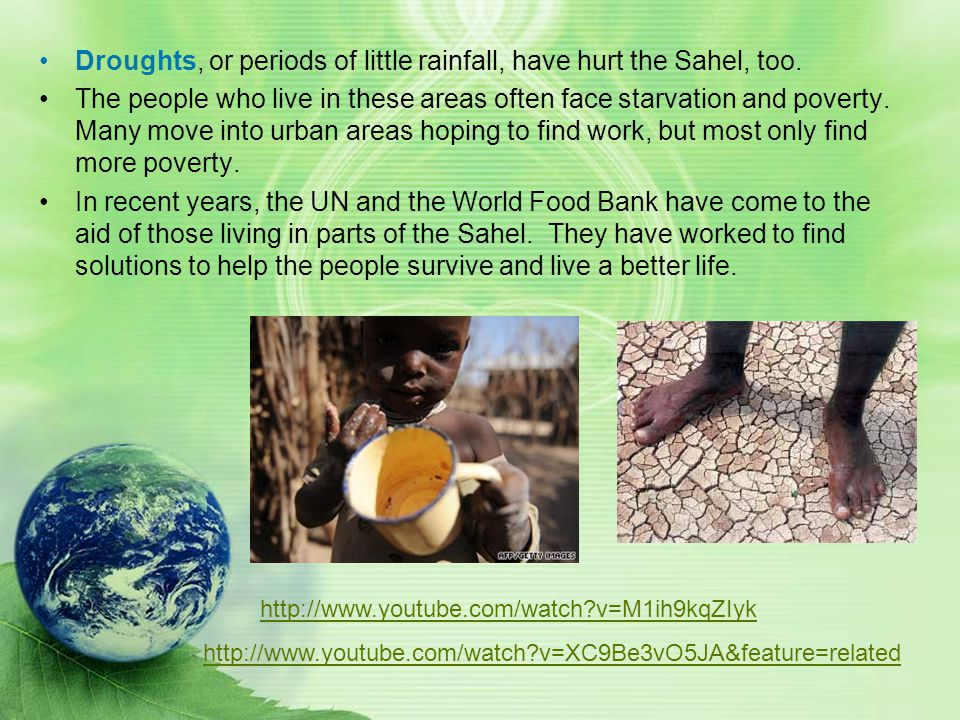 Droughts, or periods of little rainfall, have hurt the Sahel, too.