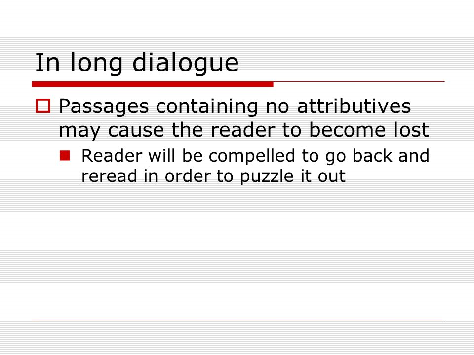 In long dialogue Passages containing no attributives may cause the reader to become lost.