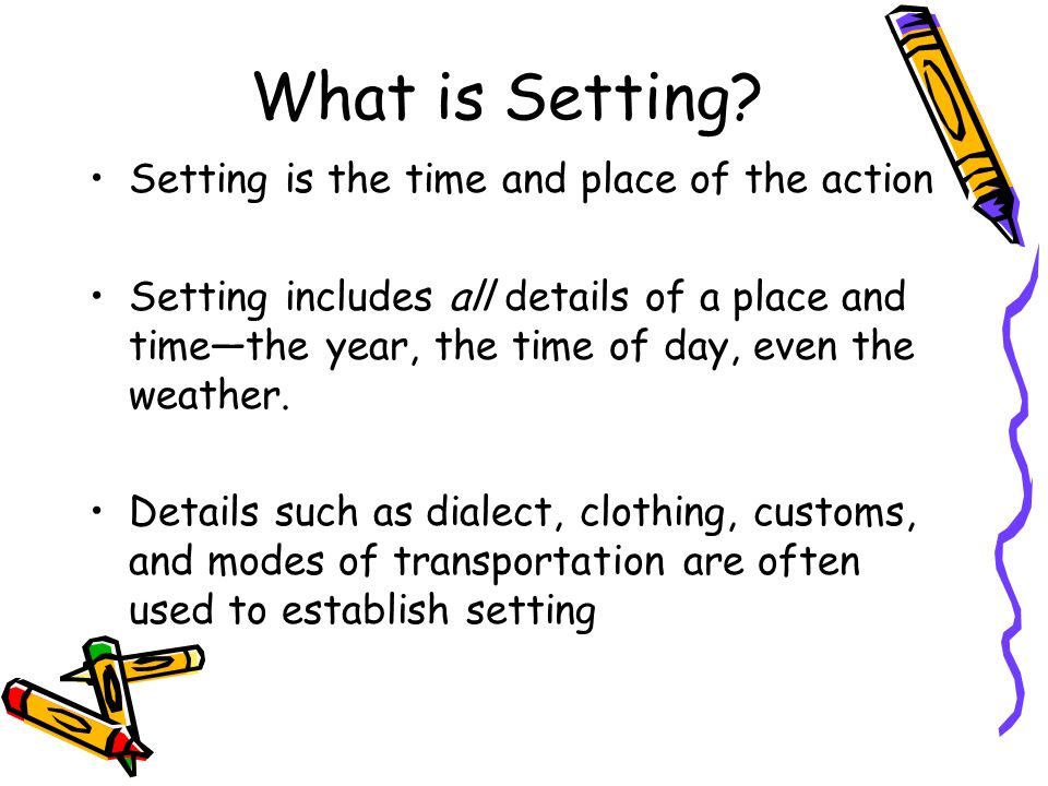 What is Setting Setting is the time and place of the action