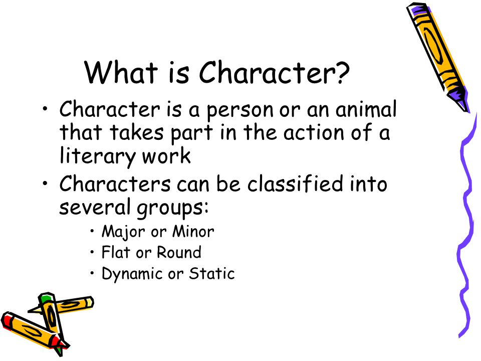 What is Character Character is a person or an animal that takes part in the action of a literary work.