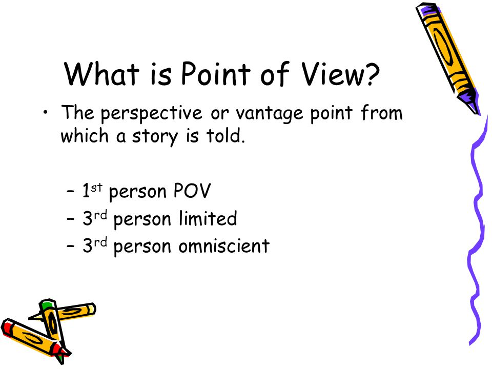 What is Point of View The perspective or vantage point from which a story is told. 1st person POV.