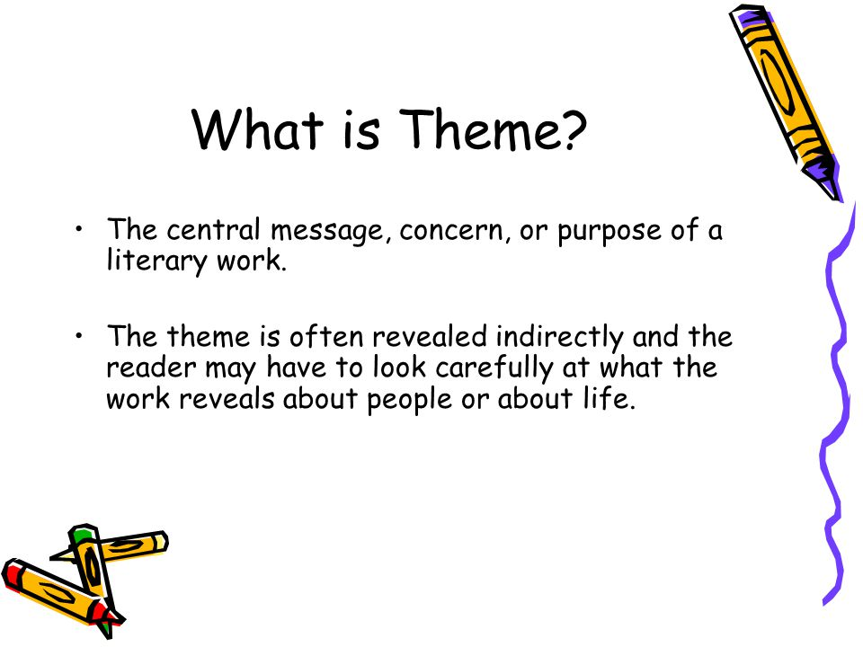 What is Theme The central message, concern, or purpose of a literary work.