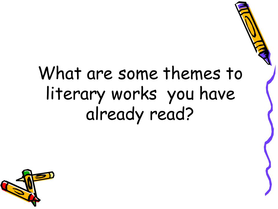 What are some themes to literary works you have already read