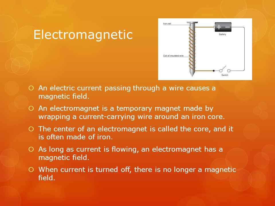 Electromagnetic An electric current passing through a wire causes a magnetic field.