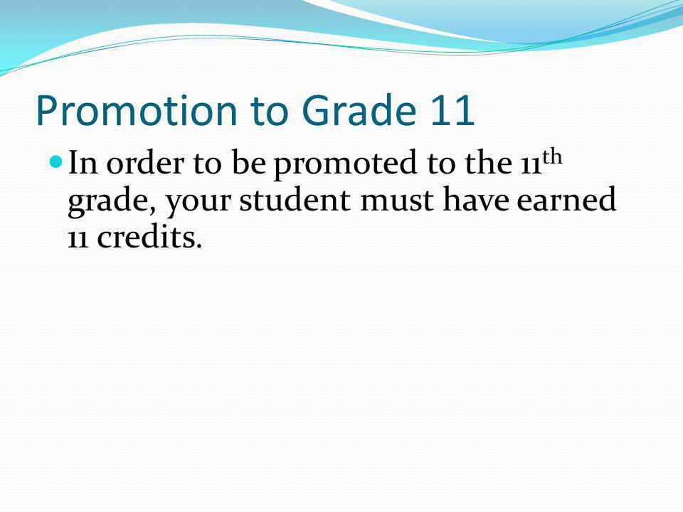 Promotion to Grade 11 In order to be promoted to the 11th grade, your student must have earned 11 credits.