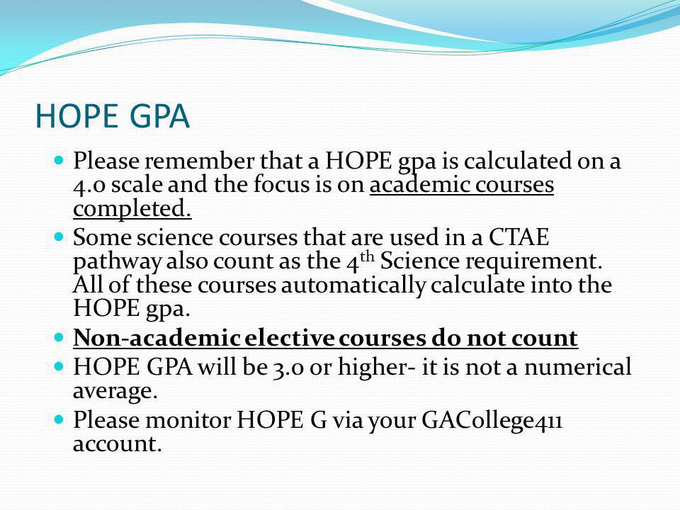 HOPE GPA Please remember that a HOPE gpa is calculated on a 4.0 scale and the focus is on academic courses completed.