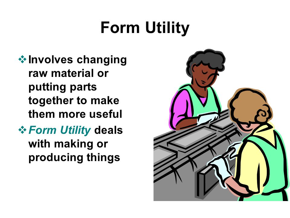 Form Utility Involves changing raw material or putting parts together to make them more useful.