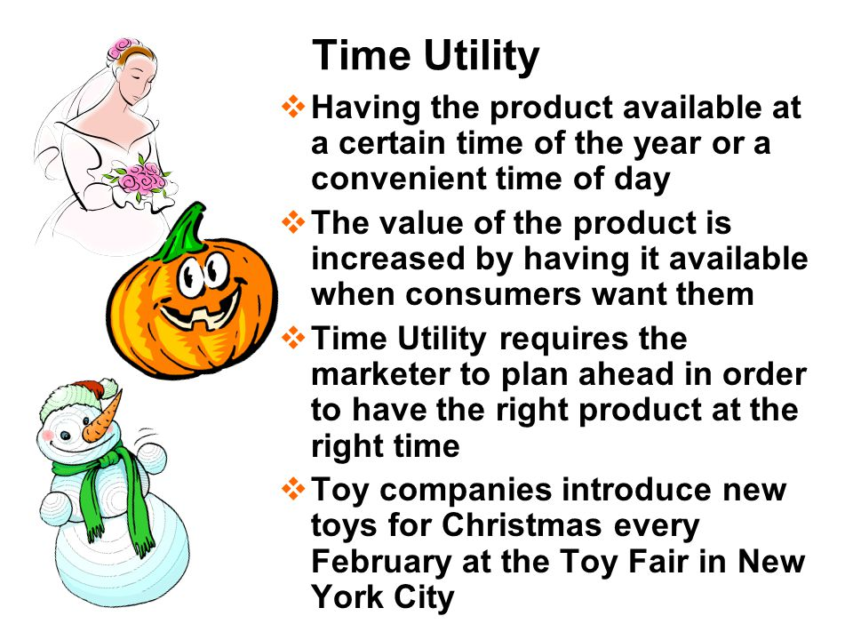 Time Utility Having the product available at a certain time of the year or a convenient time of day.