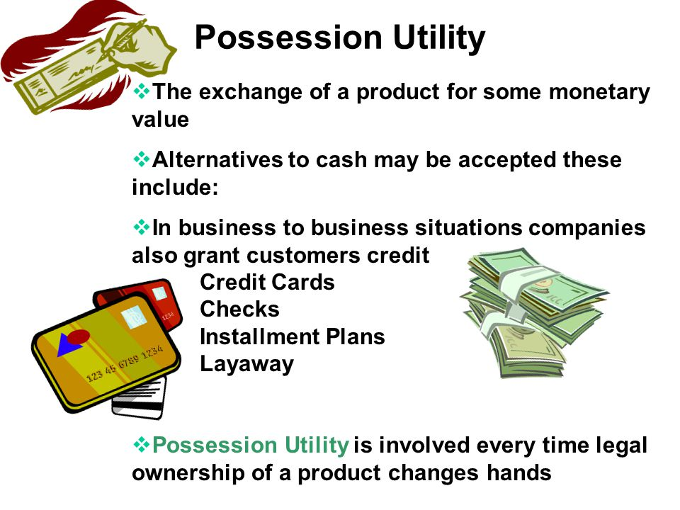 Possession Utility The exchange of a product for some monetary value