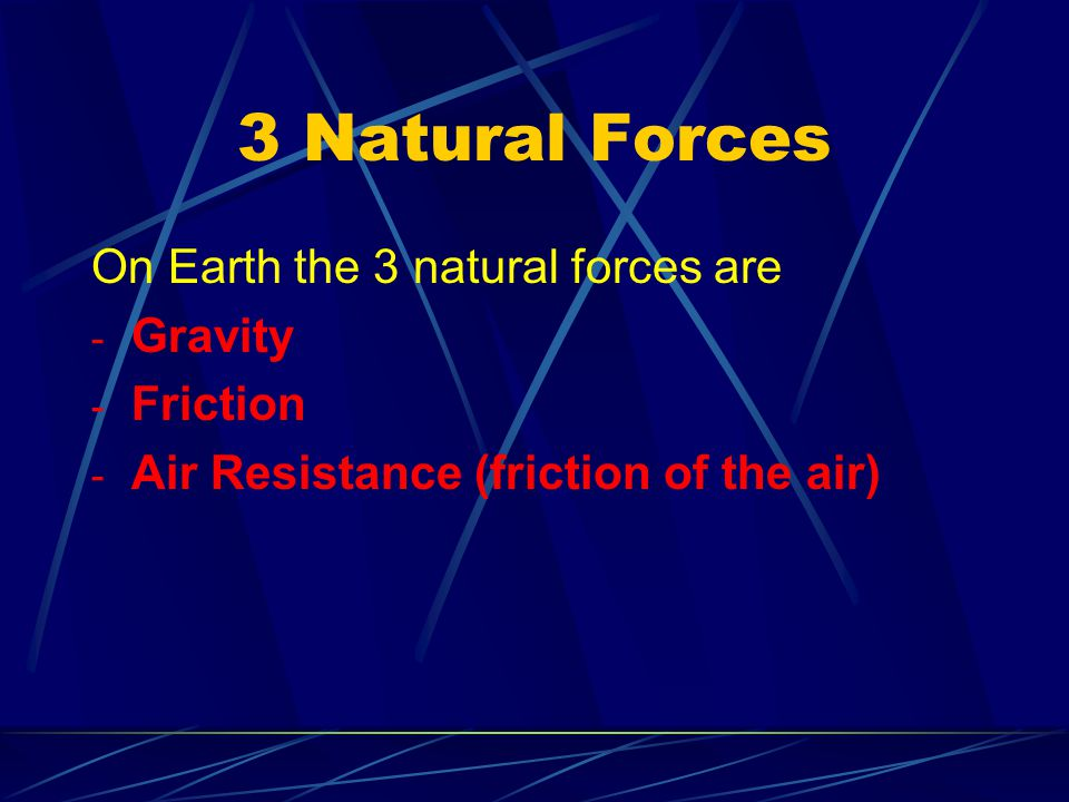 3 Natural Forces On Earth the 3 natural forces are Gravity Friction