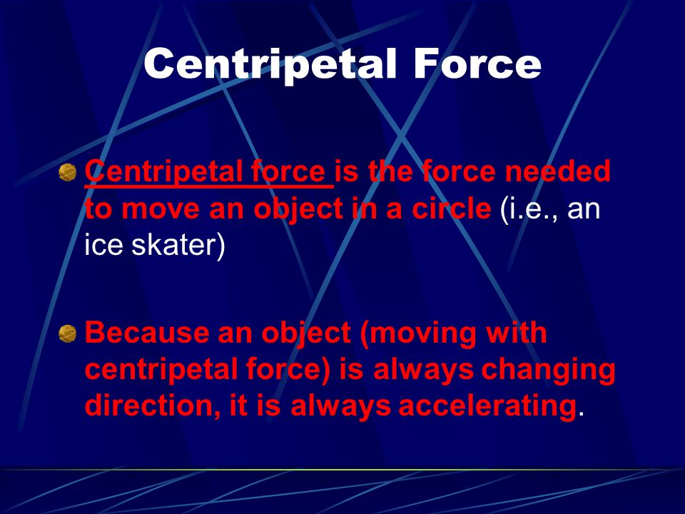 Centripetal Force Centripetal force is the force needed to move an object in a circle (i.e., an ice skater)