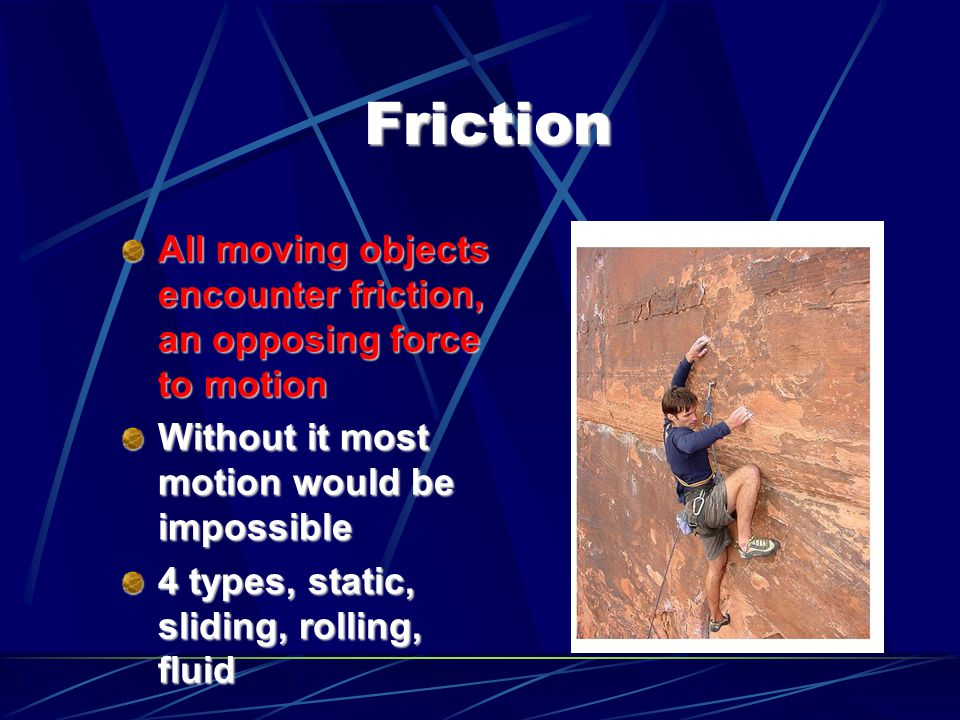 Friction All moving objects encounter friction, an opposing force to motion. Without it most motion would be impossible.