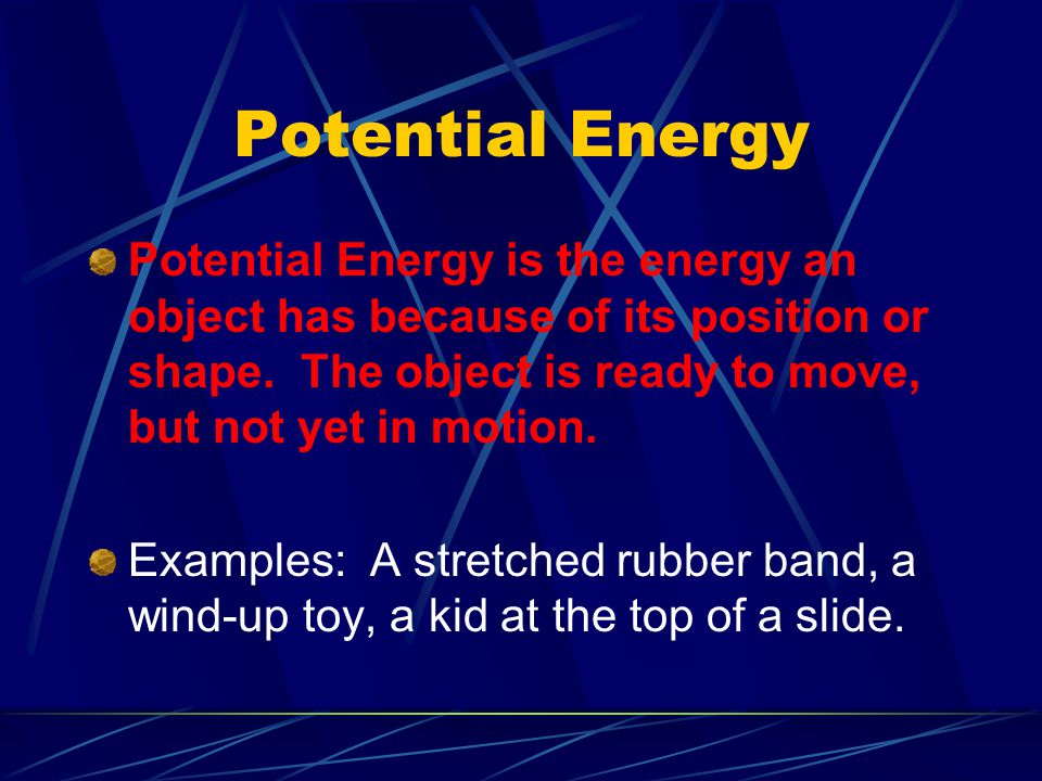 Potential Energy Potential Energy is the energy an object has because of its position or shape. The object is ready to move, but not yet in motion.
