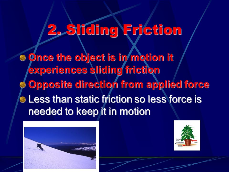 2. Sliding Friction Once the object is in motion it experiences sliding friction. Opposite direction from applied force.