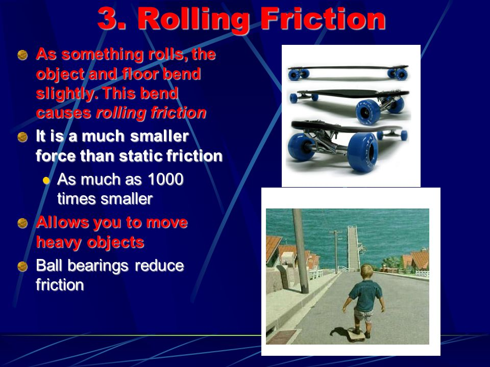 3. Rolling Friction As something rolls, the object and floor bend slightly. This bend causes rolling friction.