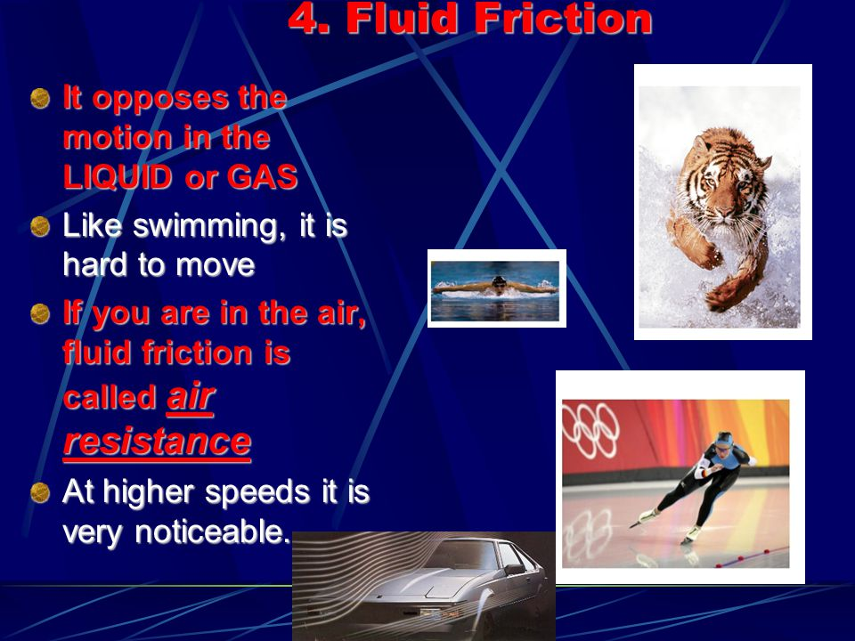 4. Fluid Friction It opposes the motion in the LIQUID or GAS