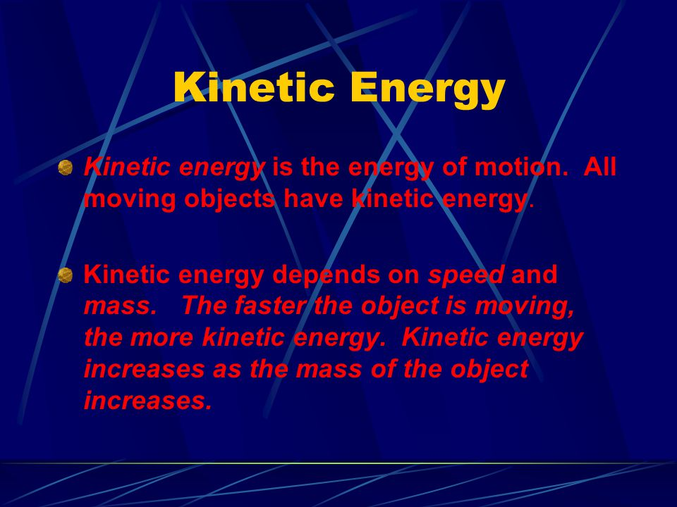 Kinetic Energy Kinetic energy is the energy of motion. All moving objects have kinetic energy.
