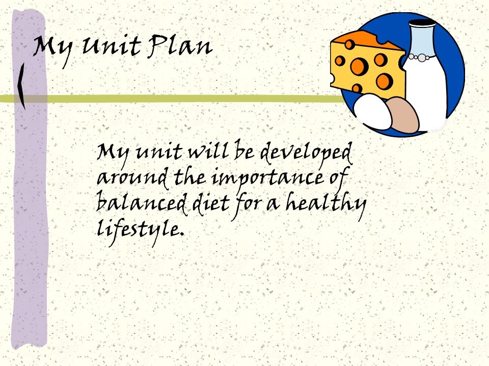 My Unit Plan My unit will be developed around the importance of balanced diet for a healthy lifestyle.