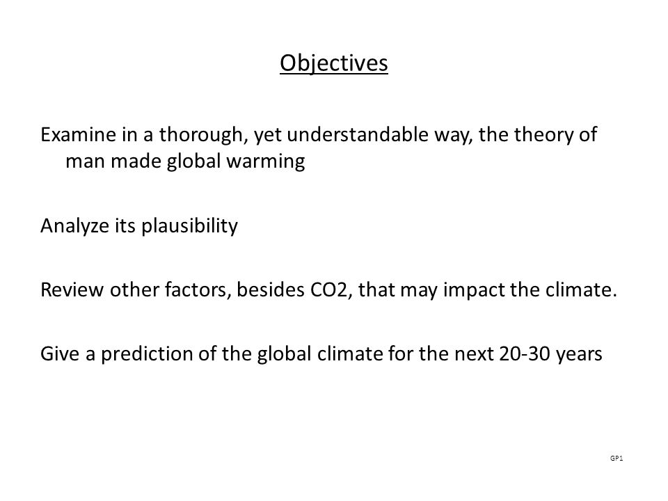 ObjectivesExamine in a thorough, yet understandable way, the theory of man made global warming. Analyze its plausibility.