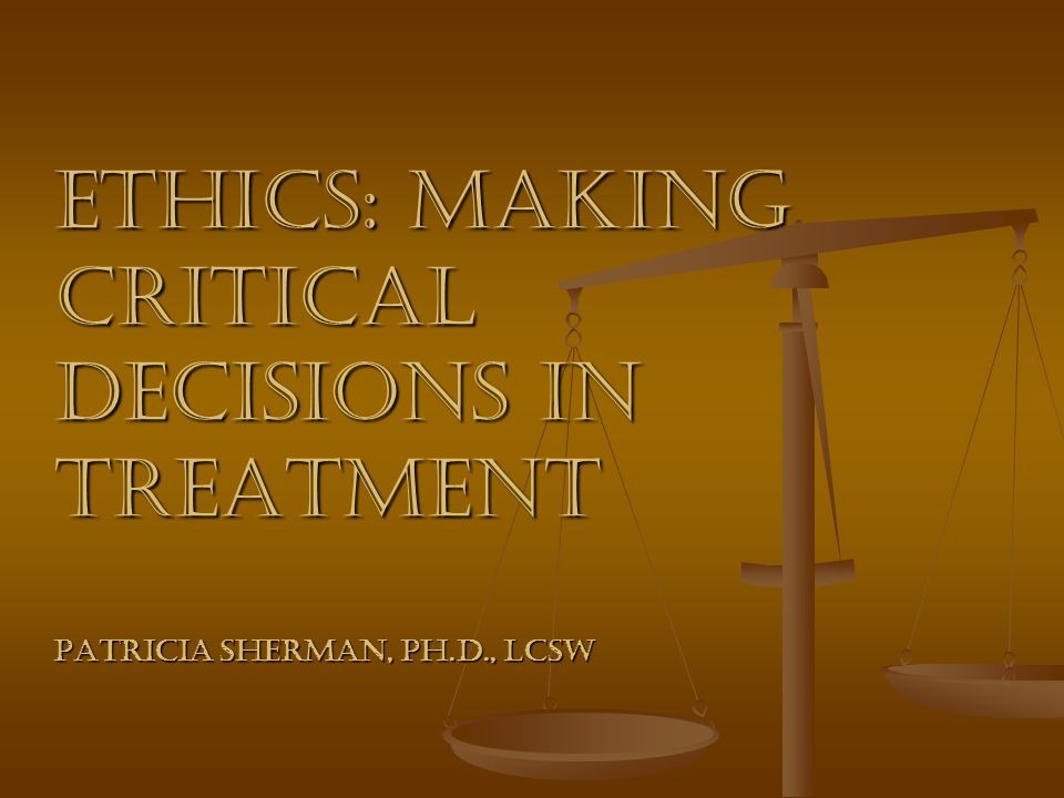Ethics: Making Critical Decisions in Treatment Patricia Sherman, Ph. D