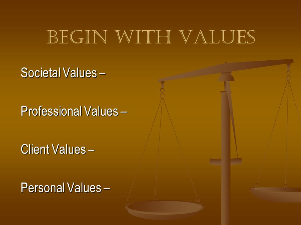 Begin With Values Societal Values – Professional Values –