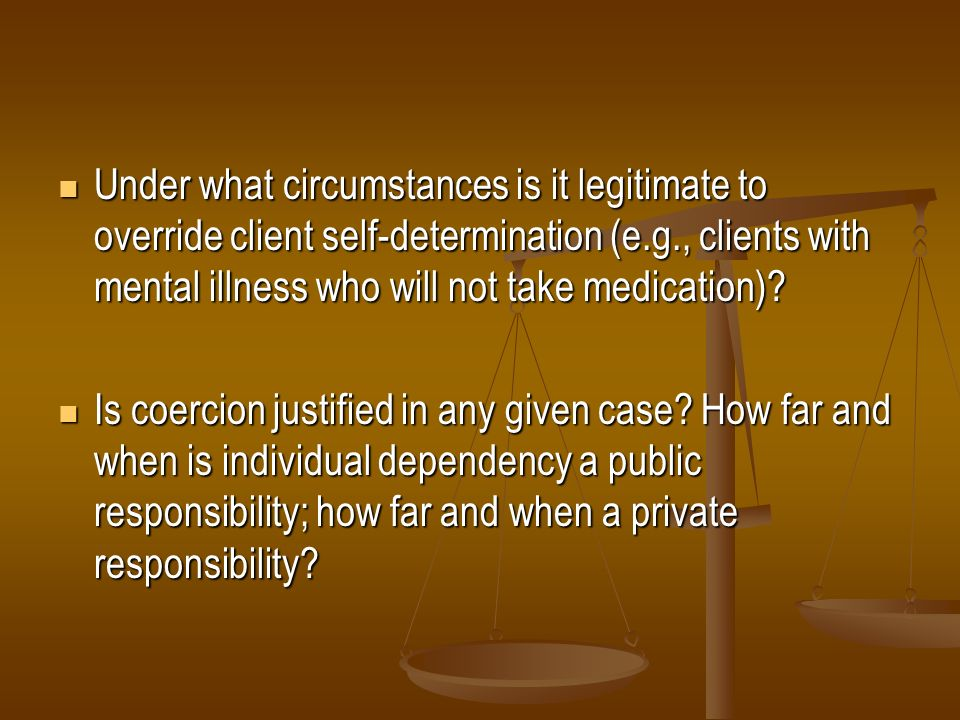 Under what circumstances is it legitimate to override client self-determination (e.g., clients with mental illness who will not take medication)