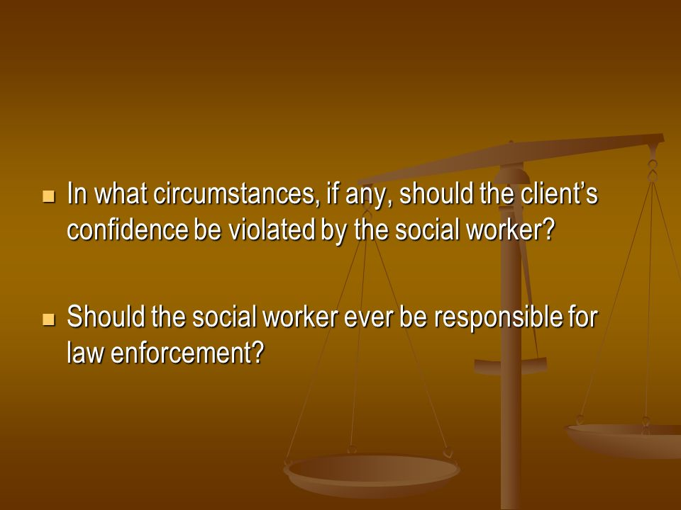 In what circumstances, if any, should the client's confidence be violated by the social worker