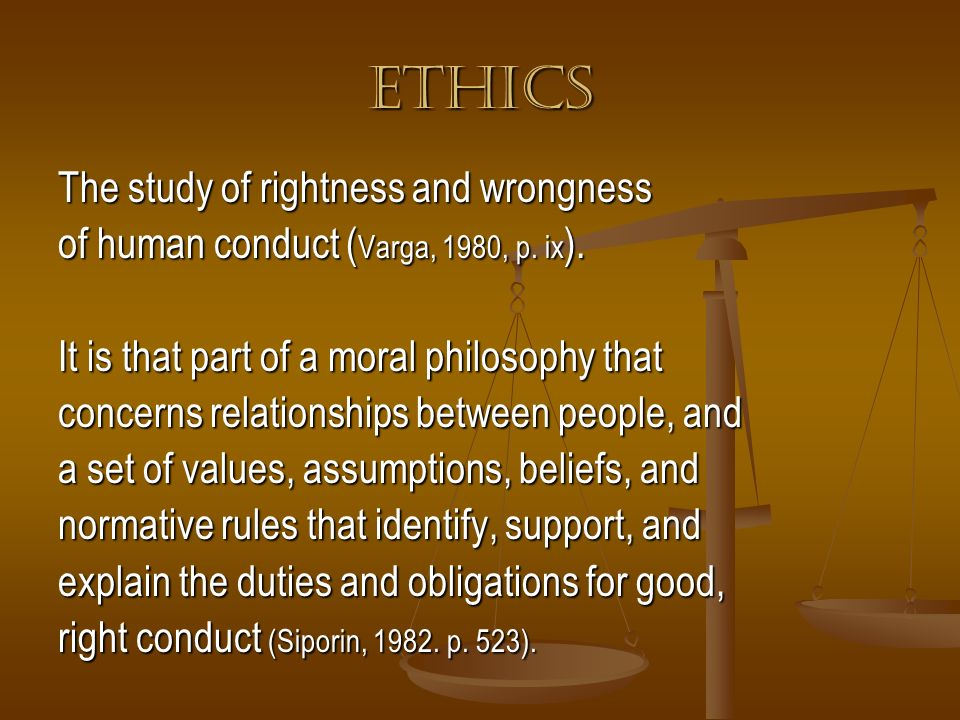 ETHICS The study of rightness and wrongness