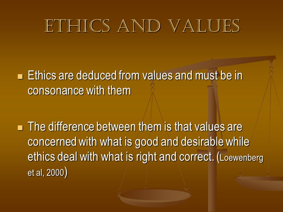 Ethics and values Ethics are deduced from values and must be in consonance with them.