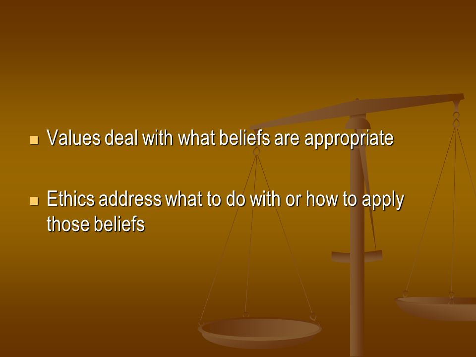 Values deal with what beliefs are appropriate