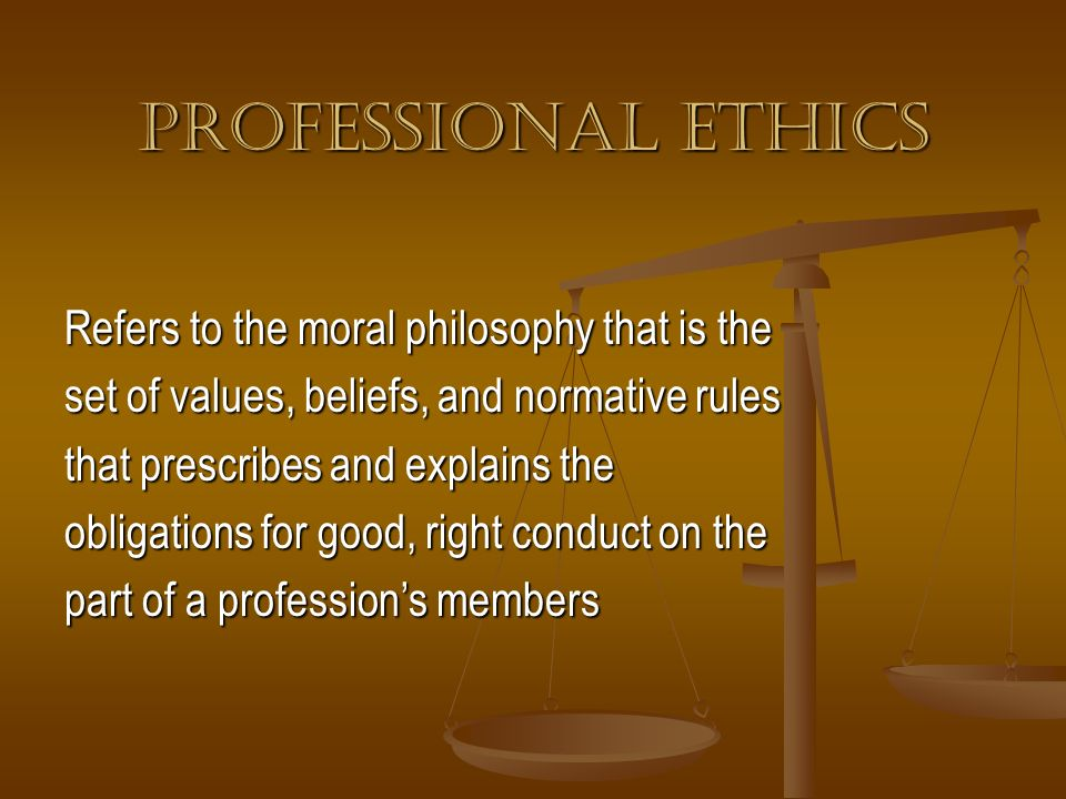 PROFESSIONAL ETHICS Refers to the moral philosophy that is the