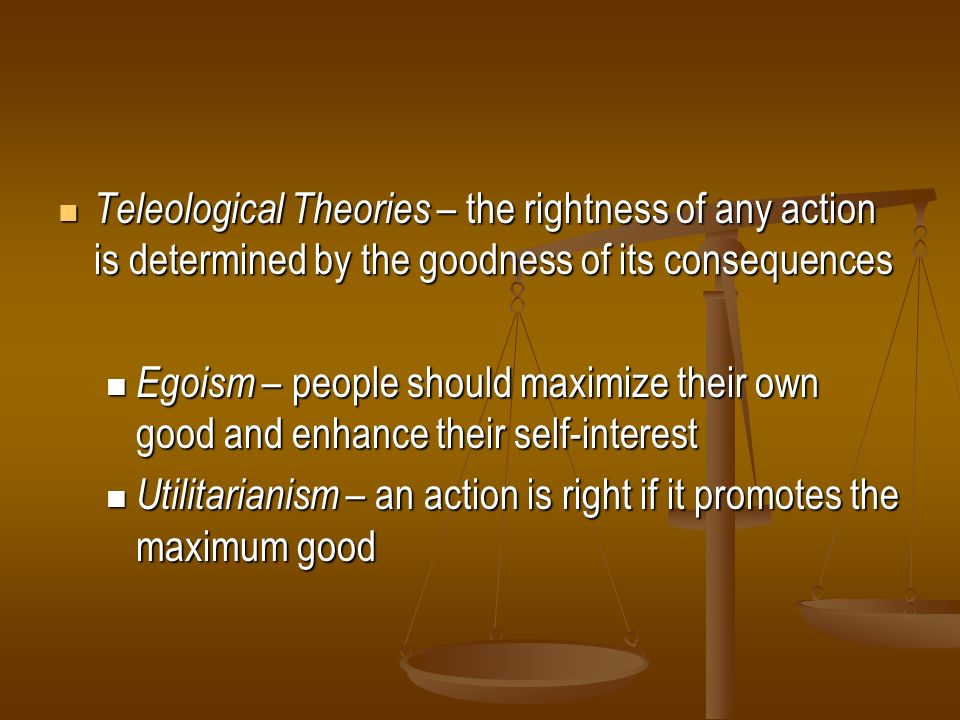 Teleological Theories – the rightness of any action is determined by the goodness of its consequences