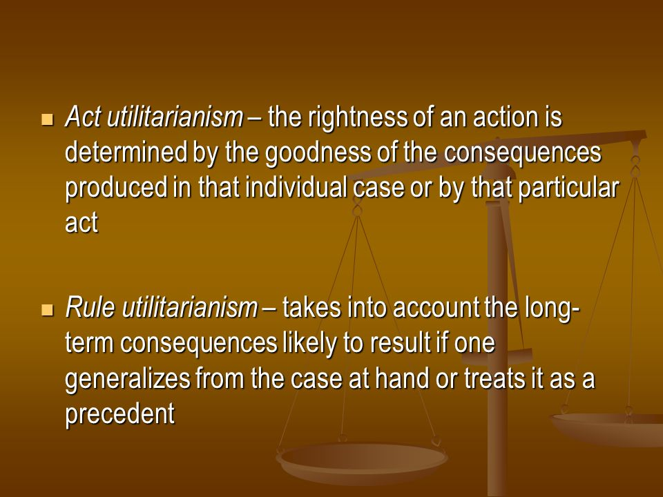 Act utilitarianism – the rightness of an action is determined by the goodness of the consequences produced in that individual case or by that particular act