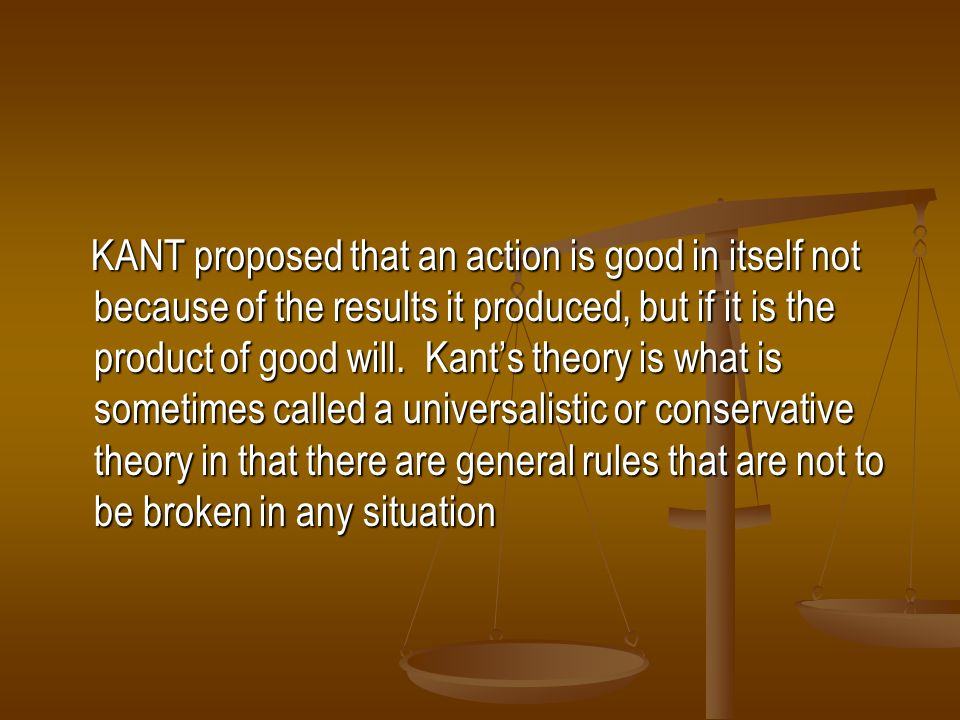 KANT proposed that an action is good in itself not because of the results it produced, but if it is the product of good will.