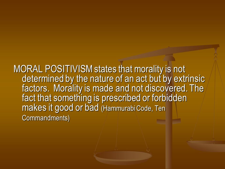 MORAL POSITIVISM states that morality is not determined by the nature of an act but by extrinsic factors.