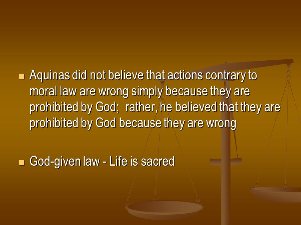 Aquinas did not believe that actions contrary to moral law are wrong simply because they are prohibited by God; rather, he believed that they are prohibited by God because they are wrong