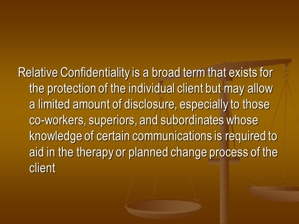 Relative Confidentiality is a broad term that exists for the protection of the individual client but may allow a limited amount of disclosure, especially to those co-workers, superiors, and subordinates whose knowledge of certain communications is required to aid in the therapy or planned change process of the client