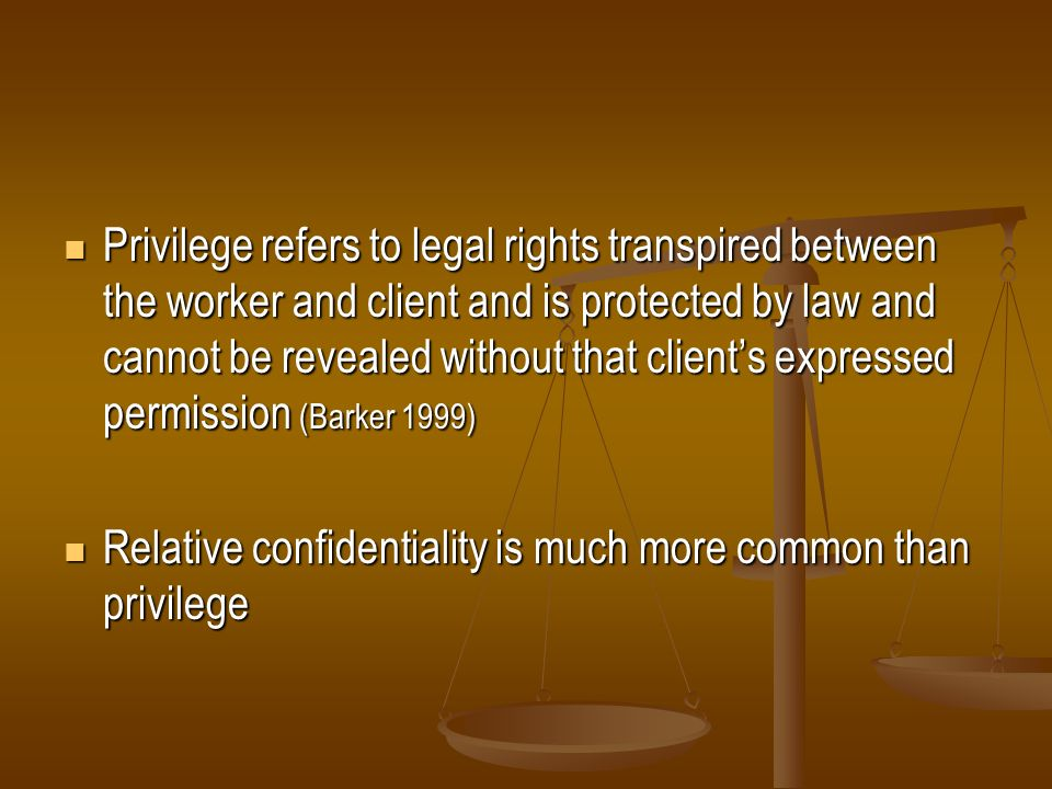 Privilege refers to legal rights transpired between the worker and client and is protected by law and cannot be revealed without that client's expressed permission (Barker 1999)