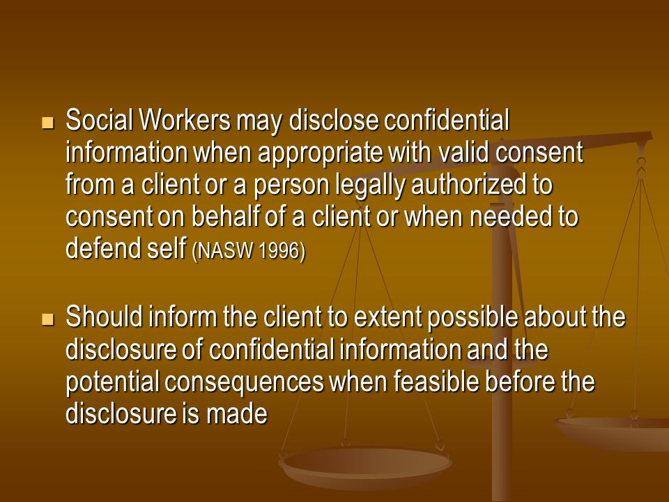 Social Workers may disclose confidential information when appropriate with valid consent from a client or a person legally authorized to consent on behalf of a client or when needed to defend self (NASW 1996)