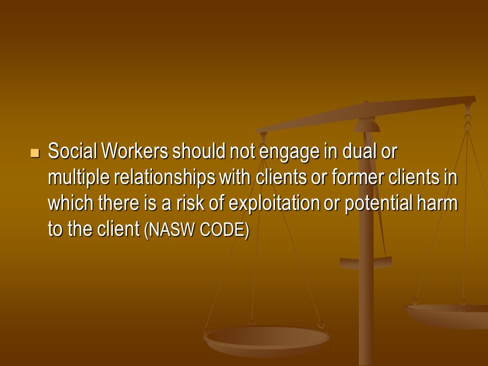 Social Workers should not engage in dual or multiple relationships with clients or former clients in which there is a risk of exploitation or potential harm to the client (NASW CODE)